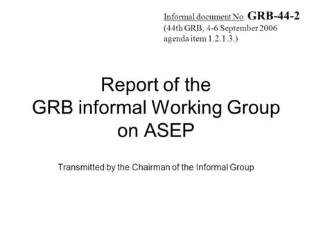 Report of the GRB informal Working Group on ASEP Transmitted by the Chairman of the Informal Group Informal document No. GRB-44-2 (44th GRB, 4-6 September.