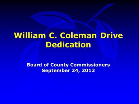 William C. Coleman Drive Dedication Board of County Commissioners September 24, 2013.