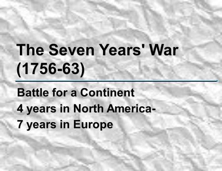 The Seven Years' War (1756-63) Battle for a Continent 4 years in North America- 7 years in Europe.