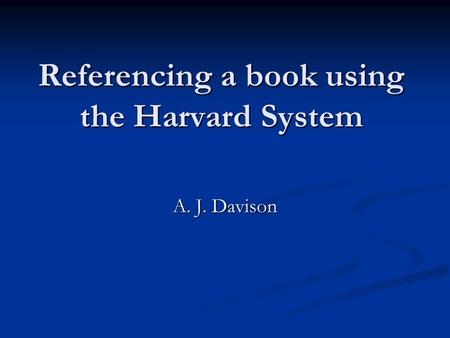 Referencing a book using the Harvard System A. J. Davison.