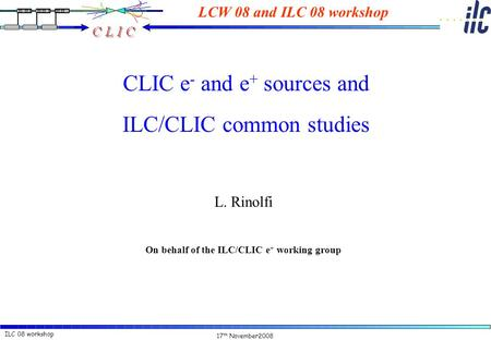 17 th November2008 ILC 08 workshopL. Rinolfi CLIC e - and e + sources and ILC/CLIC common studies L. Rinolfi On behalf of the ILC/CLIC e + working group.