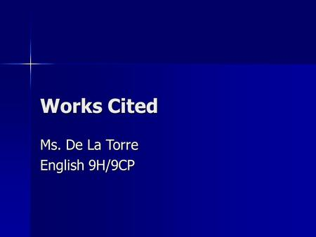 Works Cited Ms. De La Torre English 9H/9CP. Basic Rules Your works cited page must be formatted in MLA. Your works cited page must be formatted in MLA.