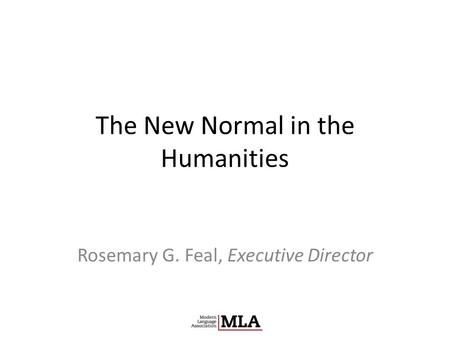 The New Normal in the Humanities Rosemary G. Feal, Executive Director.