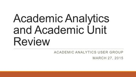 Academic Analytics and Academic Unit Review ACADEMIC ANALYTICS USER GROUP MARCH 27, 2015.