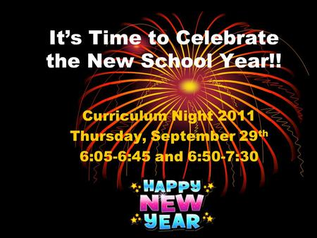 It's Time to Celebrate the New School Year!! Curriculum Night 2011 Thursday, September 29 th 6:05-6:45 and 6:50-7:30.