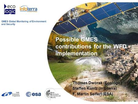 GMES Global Monitoring of Environment and Security Possible GMES contributions for the WFD implementation Thomas Dworak (Ecologic) Steffen Kuntz (Infoterra)