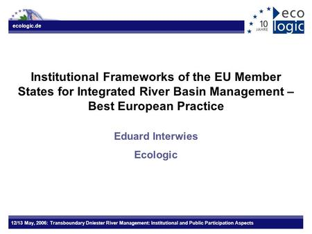 Ecologic.de 12/13 May, 2006: Transboundary Dniester River Management: Institutional and Public Participation Aspects Institutional Frameworks of the EU.