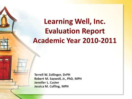 Learning Well, Inc. Evaluation Report Academic Year 2010-2011 Terrell W. Zollinger, DrPH Robert M. Saywell, Jr., PhD, MPH Jennifer L. Custer Jessica M.