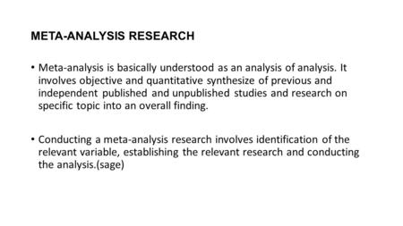 META-ANALYSIS RESEARCH Meta-analysis is basically understood as an analysis of analysis. It involves objective and quantitative synthesize of previous.
