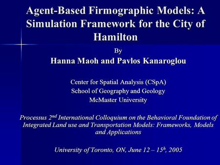 Agent-Based Firmographic Models: A Simulation Framework for the City of Hamilton By Hanna Maoh and Pavlos Kanaroglou Center for Spatial Analysis (CSpA)