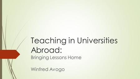 Teaching in Universities Abroad: Bringing Lessons Home Winfred Avogo.