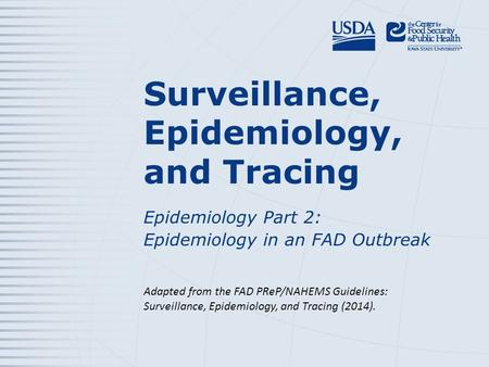 Surveillance, Epidemiology, and Tracing Epidemiology Part 2: Epidemiology in an FAD Outbreak Adapted from the FAD PReP/NAHEMS Guidelines: Surveillance,