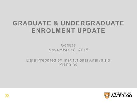 GRADUATE & UNDERGRADUATE ENROLMENT UPDATE Senate November 16, 2015 Data Prepared by Institutional Analysis & Planning.