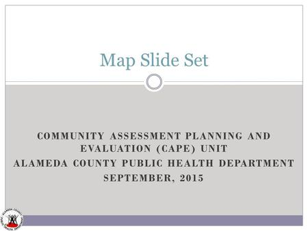 COMMUNITY ASSESSMENT PLANNING AND EVALUATION (CAPE) UNIT ALAMEDA COUNTY PUBLIC HEALTH DEPARTMENT SEPTEMBER, 2015 Map Slide Set.