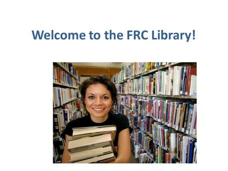 Welcome to the FRC Library!. The information center of the school.