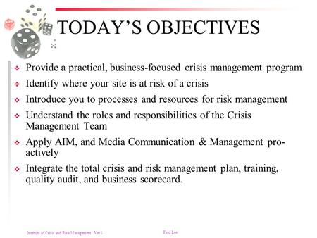 Institute of Crisis and Risk Management Ver 1 Fred Lee TODAY'S OBJECTIVES  Provide a practical, business-focused crisis management program  Identify.