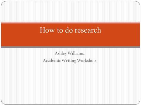 Ashley Williams Academic Writing Workshop How to do research.