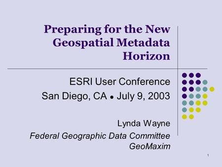 1 Preparing for the New Geospatial Metadata Horizon ESRI User Conference San Diego, CA ● July 9, 2003 Lynda Wayne Federal Geographic Data Committee GeoMaxim.