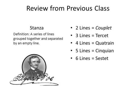 Review from Previous Class Stanza Definition: A series of lines grouped together and separated by an empty line. 2 Lines = Couplet 3 Lines = Tercet 4 Lines.
