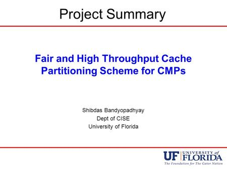 Project Summary Fair and High Throughput Cache Partitioning Scheme for CMPs Shibdas Bandyopadhyay Dept of CISE University of Florida.