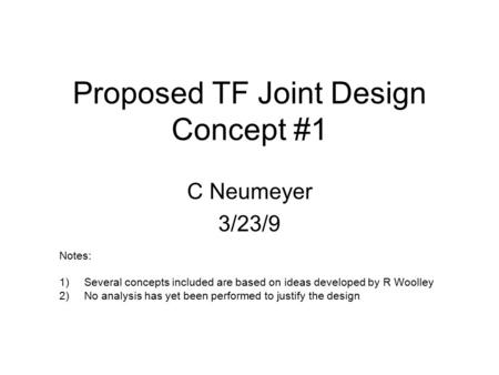 Proposed TF Joint Design Concept #1 C Neumeyer 3/23/9 Notes: 1)Several concepts included are based on ideas developed by R Woolley 2)No analysis has yet.