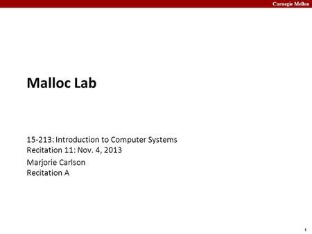 Carnegie Mellon 1 Malloc Lab 15-213: Introduction to Computer Systems Recitation 11: Nov. 4, 2013 Marjorie Carlson Recitation A.
