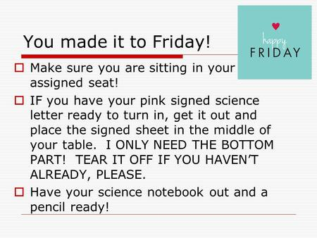 You made it to Friday!  Make sure you are sitting in your assigned seat!  IF you have your pink signed science letter ready to turn in, get it out and.