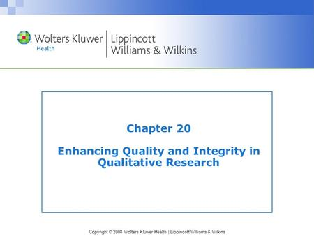 Copyright © 2008 Wolters Kluwer Health | Lippincott Williams & Wilkins Chapter 20 Enhancing Quality and Integrity in Qualitative Research.