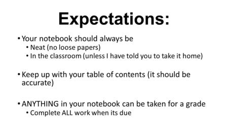 Expectations: Your notebook should always be Neat (no loose papers) In the classroom (unless I have told you to take it home) Keep up with your table of.