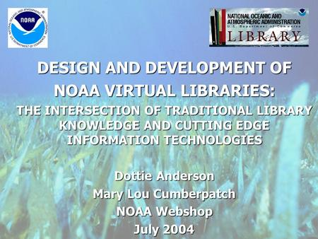 DESIGN AND DEVELOPMENT OF NOAA VIRTUAL LIBRARIES: THE INTERSECTION OF TRADITIONAL LIBRARY KNOWLEDGE AND CUTTING EDGE INFORMATION TECHNOLOGIES Dottie Anderson.