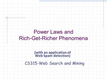(with an application of Web Spam detection) CS315-Web Search and Mining Power Laws and Rich-Get-Richer Phenomena.