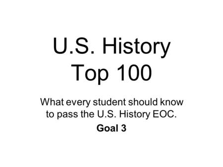 U.S. History Top 100 What every student should know to pass the U.S. History EOC. Goal 3.