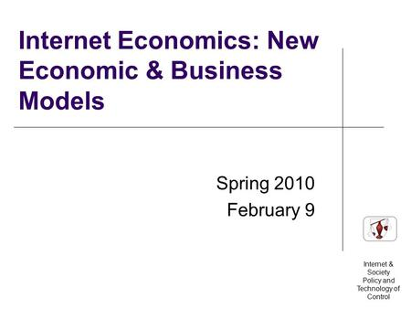 Internet & Society Policy and Technology of Control Internet Economics: New Economic & Business Models Spring 2010 February 9.