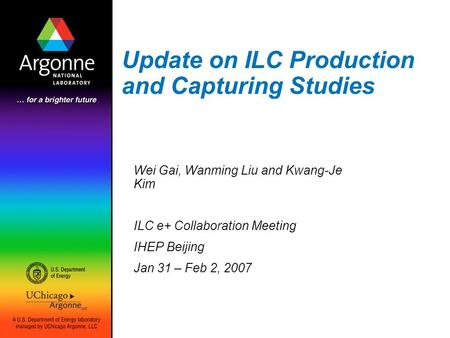 Update on ILC Production and Capturing Studies Wei Gai, Wanming Liu and Kwang-Je Kim ILC e+ Collaboration Meeting IHEP Beijing Jan 31 – Feb 2, 2007.