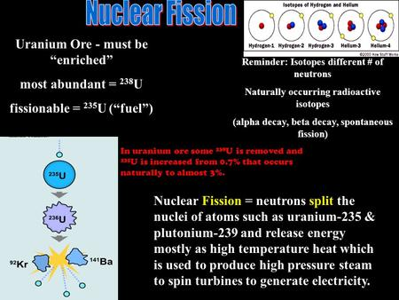 "Uranium Ore - must be ""enriched"" most abundant = 238 U fissionable = 235 U (""fuel"") Reminder: Isotopes different # of neutrons Naturally occurring radioactive."
