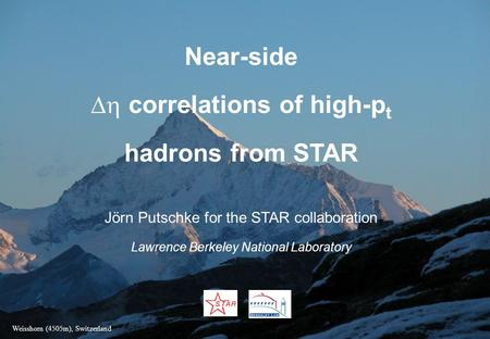 Near-side  correlations of high-p t hadrons from STAR Jörn Putschke for the STAR collaboration Lawrence Berkeley National Laboratory Weisshorn (4505m),