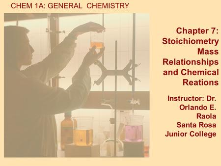 CHEM 1A: GENERAL CHEMISTRY Chapter 7: Stoichiometry Mass Relationships and Chemical Reations Instructor: Dr. Orlando E. Raola Santa Rosa Junior College.