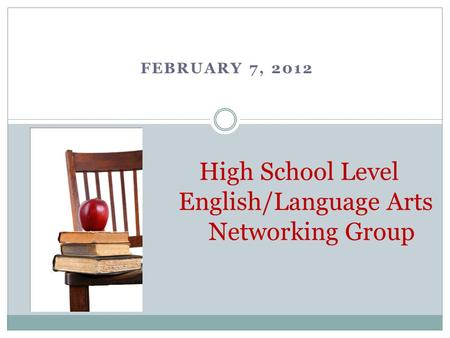 FEBRUARY 7, 2012 High School Level English/Language Arts Networking Group.