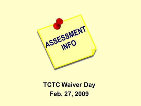 TCTC Waiver Day Feb. 27, 2009. When? Why? How? What makes a good assessment? Resources for types of assessments.