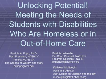 Unlocking Potential! Meeting the Needs of Students with Disabilities Who Are Homeless or in Out-of-Home Care Patricia A. Popp, Ph.D. Past President, NAEHCY.