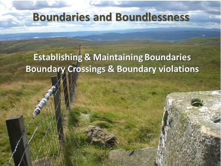 Establishing & Maintaining Boundaries Boundary Crossings & Boundary violations Boundaries and Boundlessness.