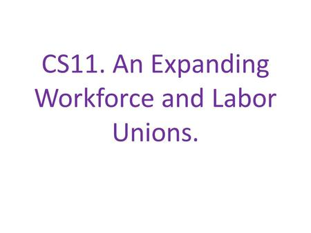 CS11. An Expanding Workforce and Labor Unions.. We will: Look at the causes of increased worker demand in industry and why labor unions were needed. I.
