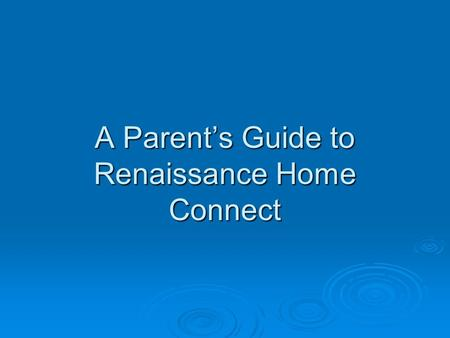 A Parent's Guide to Renaissance Home Connect. What is Renaissance Home Connect? Renaissance Home Connect is a tool that connects the school and home to.
