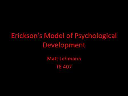 Erickson's Model of Psychological Development Matt Lehmann TE 407.
