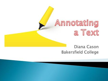 Diana Cason Bakersfield College.  Read with a purpose ◦ Finding the main idea of the reading ◦ Looking for supporting details (evidence)  Make connections.
