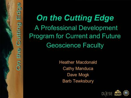 On the Cutting Edge A Professional Development Program for Current and Future Geoscience Faculty Heather Macdonald Cathy Manduca Dave Mogk Barb Tewksbury.
