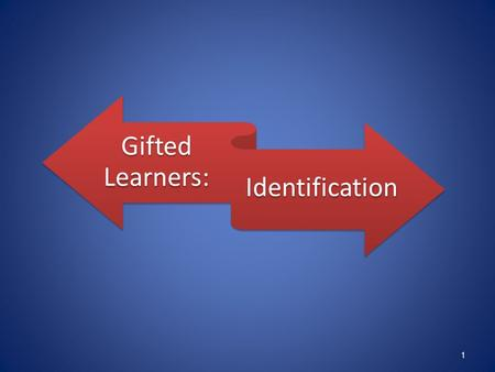 Gifted Learners: Identification 1. Identify students with advanced potential Provide appropriately differentiated curriculum and instruction Collect data.