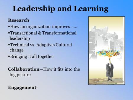 Leadership and Learning Research  How an organization improves …..  Transactional & Transformational leadership  Technical vs. Adaptive/Cultural change.
