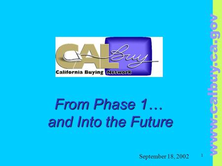 Www.calbuy.ca.gov 1 From Phase 1… and Into the Future From Phase 1… and Into the Future September 18, 2002.