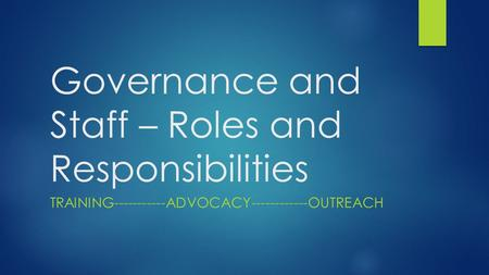Governance and Staff – Roles and Responsibilities TRAINING-----------ADVOCACY------------OUTREACH.